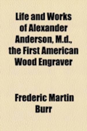 Life and Works of Alexander Anderson, M.D., the First American Wood Engraver af Frederic Martin Burr