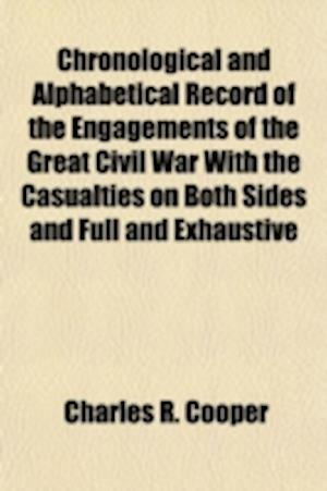 Chronological and Alphabetical Record of the Engagements of the Great Civil War with the Casualties on Both Sides and Full and Exhaustive af Charles R. Cooper