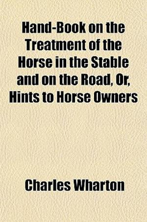Hand-Book on the Treatment of the Horse in the Stable and on the Road, Or, Hints to Horse Owners af Charles Wharton