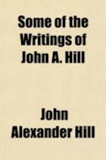 Some of the Writings of John A. Hill af John Alexander Hill