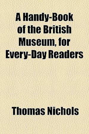 A Handy-Book of the British Museum, for Every-Day Readers af Thomas Nichols