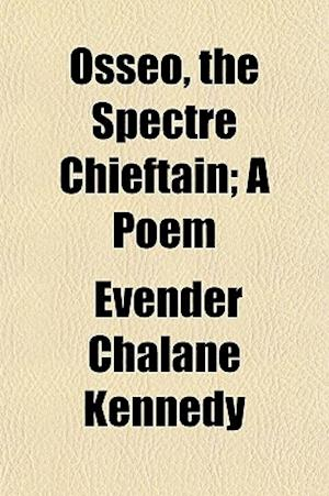 Osseo, the Spectre Chieftain; A Poem af Evender Chalane Kennedy