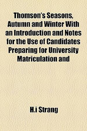 Thomson's Seasons, Autumn and Winter with an Introduction and Notes for the Use of Candidates Preparing for University Matriculation and af H. I. Strang