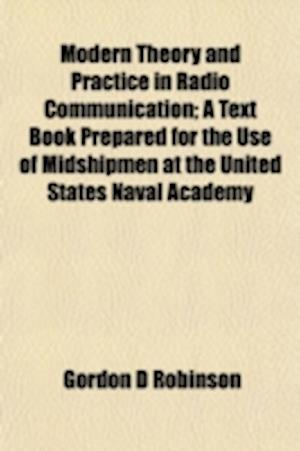 Modern Theory and Practice in Radio Communication; A Text Book Prepared for the Use of Midshipmen at the United States Naval Academy af Gordon D. Robinson