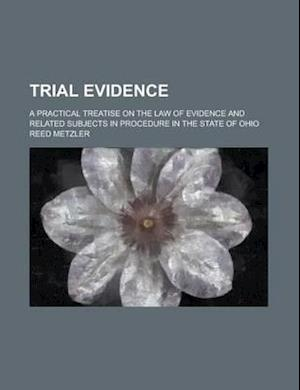 Trial Evidence; A Practical Treatise on the Law of Evidence and Related Subjects in Procedure in the State of Ohio af Reed Metzler, Matilda Betham-Edwards