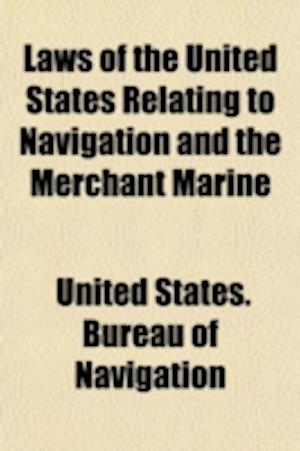 Laws of the United States Relating to Navigation and the Merchant Marine; Part II of the Report of the Commissioner of Navigation to the Secretary of af United States Bureau of Navigation, United States Bureau of Navigation