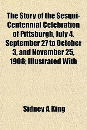 The Story of the Sesqui-Centennial Celebration of Pittsburgh, July 4, September 27 to October 3, and November 25, 1908; Illustrated with af Sidney A. King
