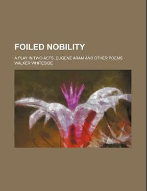 Foiled Nobility; A Play in Two Acts. Eugene Aram and Other Poems af Walker Whiteside