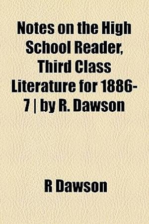 Notes on the High School Reader, Third Class Literature for 1886-7 - By R. Dawson af R. Dawson