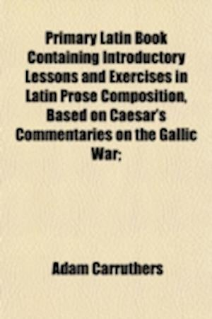 Primary Latin Book Containing Introductory Lessons and Exercises in Latin Prose Composition, Based on Caesar's Commentaries on the Gallic War; af Adam Carruthers