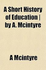 A Short History of Education - By A. McIntyre af A. McIntyre