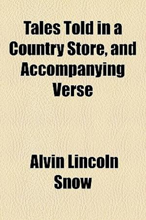 Tales Told in a Country Store, and Accompanying Verse af Alvin Lincoln Snow
