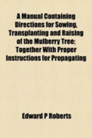 A   Manual Containing Directions for Sowing, Transplanting and Raising of the Mulberry Tree; Together with Proper Instructions for Propagating the Sam af Edward P. Roberts