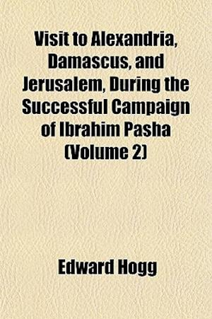 Visit to Alexandria, Damascus, and Jerusalem, During the Successful Campaign of Ibrahim Pasha (Volume 2) af Edward Hogg