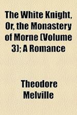 The White Knight, Or, the Monastery of Morne (Volume 3); A Romance af Theodore Melville