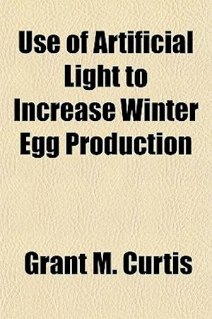 Use of Artificial Light to Increase Winter Egg Production af Grant M. Curtis