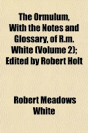 The Ormulum, with the Notes and Glossary, of R.M. White (Volume 2); Edited by Robert Holt af Robert Meadows White