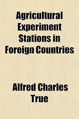 Agricultural Experiment Stations in Foreign Countries af Alfred Charles True