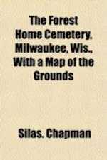 The Forest Home Cemetery, Milwaukee, Wis., with a Map of the Grounds af Silas Chapman