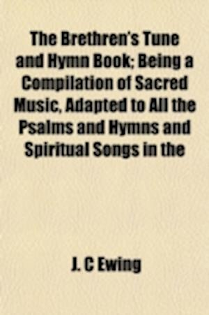 The Brethren's Tune and Hymn Book; Being a Compilation of Sacred Music, Adapted to All the Psalms and Hymns and Spiritual Songs in the af J. C. Ewing