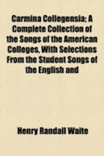 Carmina Collegensia; A Complete Collection of the Songs of the American Colleges, with Selections from the Student Songs of the English and af Henry Randall Waite