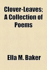Clover-Leaves; A Collection of Poems af Ella M. Baker