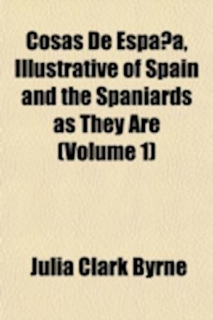 Cosas de Espana, Illustrative of Spain and the Spaniards as They Are (Volume 1) af Julia Clark Byrne