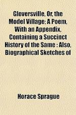 Gloversville, Or, the Model Village; A Poem, with an Appendix, Containing a Succinct History of the Same af Horace Sprague