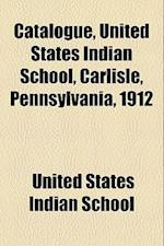 Catalogue, United States Indian School, Carlisle, Pennsylvania, 1912 af United States Indian School