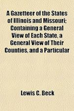 A Gazetteer of the States of Illinois and Missouri; Containing a General View of Each State, a General View of Their Counties, and a Particular af Lewis C. Beck