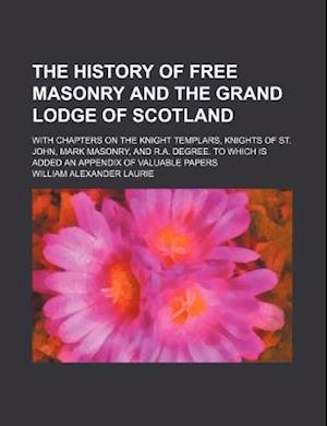 The History of Free Masonry and the Grand Lodge of Scotland; With Chapters on the Knight Templars, Knights of St. John, Mark Masonry, and R.A. Degree. af William Alexander Laurie