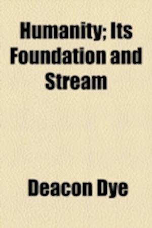 Humanity; Its Foundation and Stream af Deacon Dye, Dye