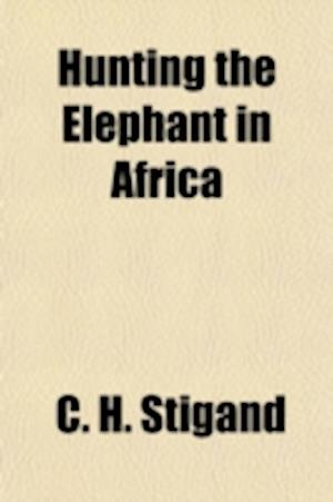 Hunting the Elephant in Africa af C. H. Stigand