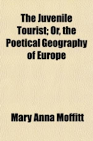 The Juvenile Tourist; Or, the Poetical Geography of Europe af Mary Anna Moffitt