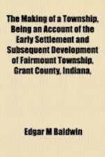 The Making of a Township, Being an Account of the Early Settlement and Subsequent Development of Fairmount Township, Grant County, Indiana, af Edgar M. Baldwin