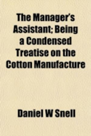 The Manager's Assistant; Being a Condensed Treatise on the Cotton Manufacture ... af Daniel W. Snell