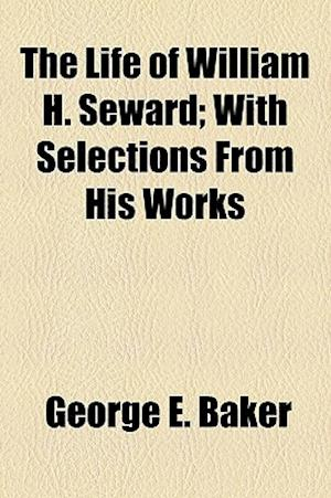 The Life of William H. Seward; With Selections from His Works af George E. Baker