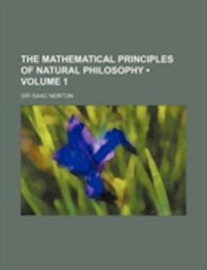 The Mathematical Principles of Natural Philosophy (Volume 1 ) af Sir Isaac Newton, Isaac Newton