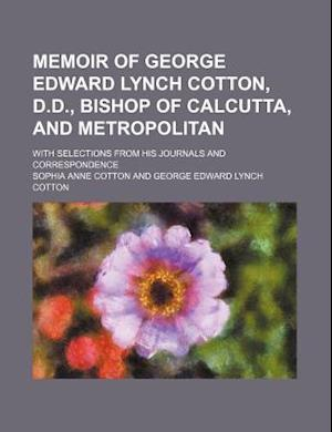 Memoir of George Edward Lynch Cotton, D.D., Bishop of Calcutta, and Metropolitan; With Selections from His Journals and Correspondence af George Edward Lynch Cotton, Sophia Anne Cotton