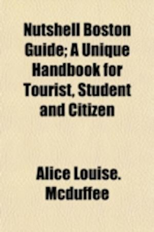 Nutshell Boston Guide; A Unique Handbook for Tourist, Student and Citizen af Alice Louise McDuffee