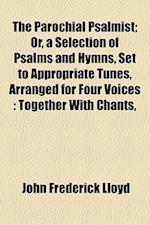 The Parochial Psalmist; Or, a Selection of Psalms and Hymns, Set to Appropriate Tunes, Arranged for Four Voices af John Frederick Lloyd
