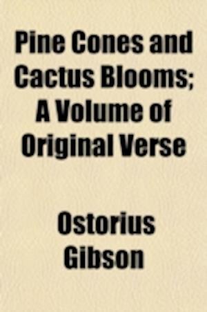 Pine Cones and Cactus Blooms; A Volume of Original Verse af Ostorius Gibson