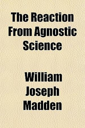 The Reaction from Agnostic Science af William Joseph Madden