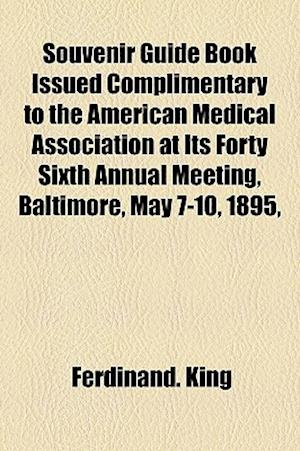 Souvenir Guide Book Issued Complimentary to the American Medical Association at Its Forty Sixth Annual Meeting, Baltimore, May 7-10, 1895, af Ferdinand King