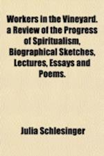 Workers in the Vineyard. a Review of the Progress of Spiritualism, Biographical Sketches, Lectures, Essays and Poems. af Julia Schlesinger
