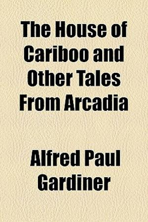 The House of Cariboo and Other Tales from Arcadia af Alfred Paul Gardiner