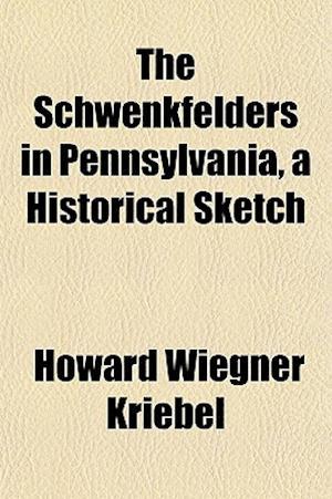 The Schwenkfelders in Pennsylvania, a Historical Sketch af Howard Wiegner Kriebel
