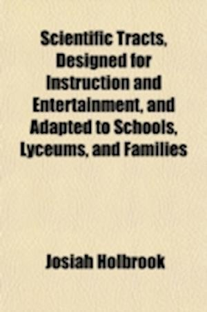 Scientific Tracts, Designed for Instruction and Entertainment, and Adapted to Schools, Lyceums, and Families af Josiah Holbrook
