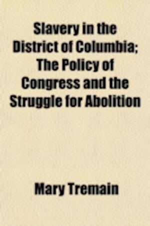 Slavery in the District of Columbia; The Policy of Congress and the Struggle for Abolition af Mary Tremain