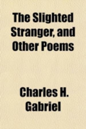The Slighted Stranger, and Other Poems af Charles H. Gabriel